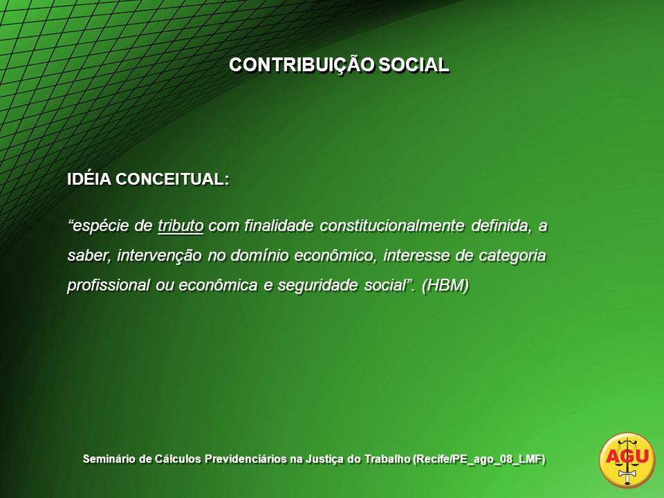 CONTRIBUIÇÃO SOCIAL IDÉIA CONCEITUAL: espécie de tributo com finalidade constitucionalmente definida, a saber, intervenção no domínio econômico, interesse de categoria profissional ou econômica e seguridade social.