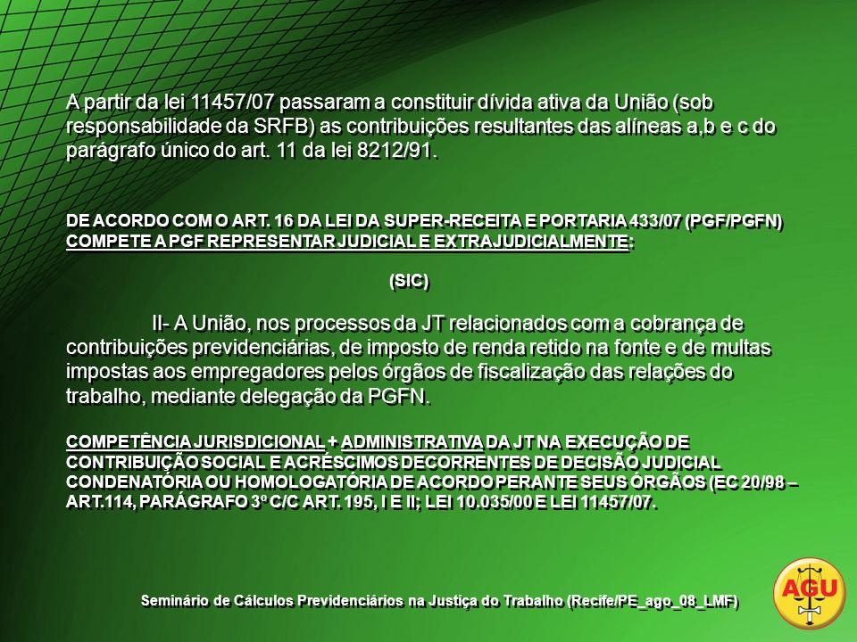 A partir da lei 11457/07 passaram a constituir dívida ativa da União (sob responsabilidade da SRFB) as contribuições resultantes das alíneas a,b e c do parágrafo único do art.