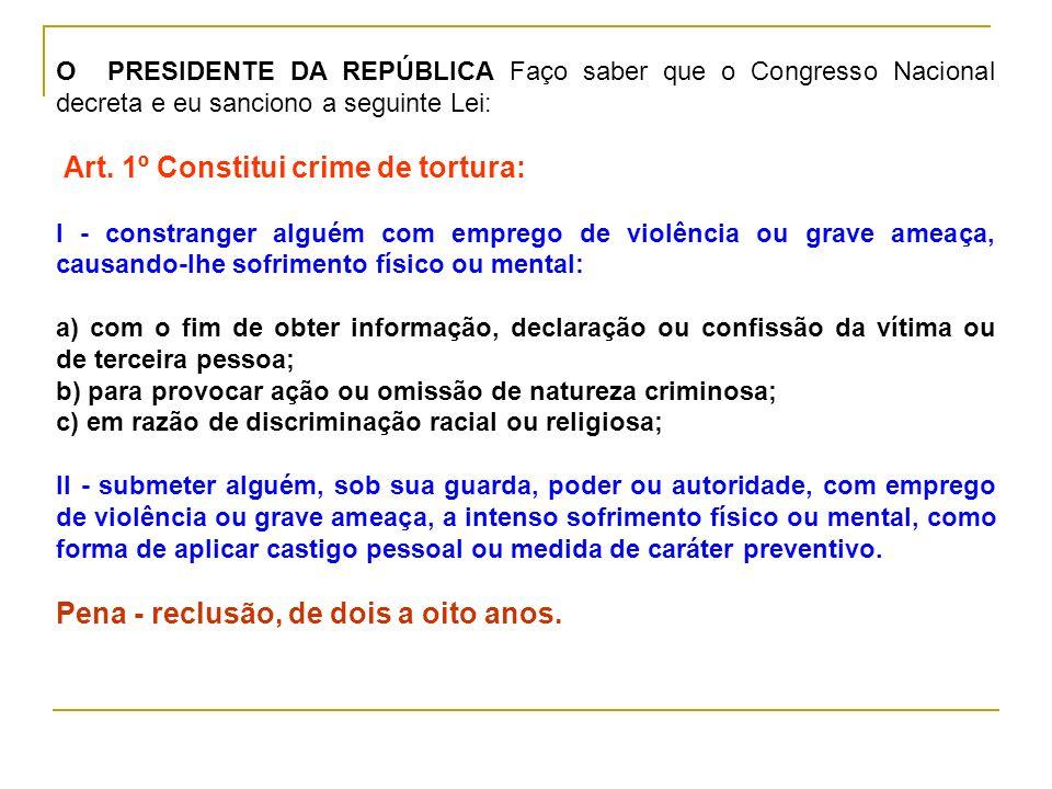 O PRESIDENTE DA REPÚBLICA Faço saber que o Congresso Nacional decreta e eu sanciono a seguinte Lei: Art. 1º Constitui crime de tortura: I - constrange