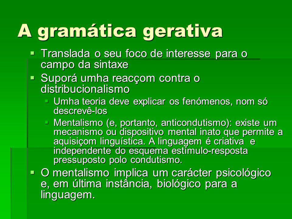 A gramática gerativa A gramática gerativa compreende na realidade um conjunto de modelos teóricos que tenhem em comum a sua intençom de estudar o dispositivo mental inato responsável pola produçom linguística.