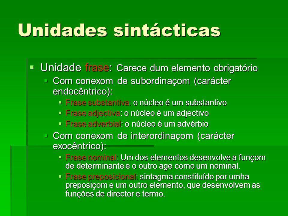 Unidades sintácticas Unidade frase: Carece dum elemento obrigatório Unidade frase: Carece dum elemento obrigatório Com conexom de subordinaçom (caráct