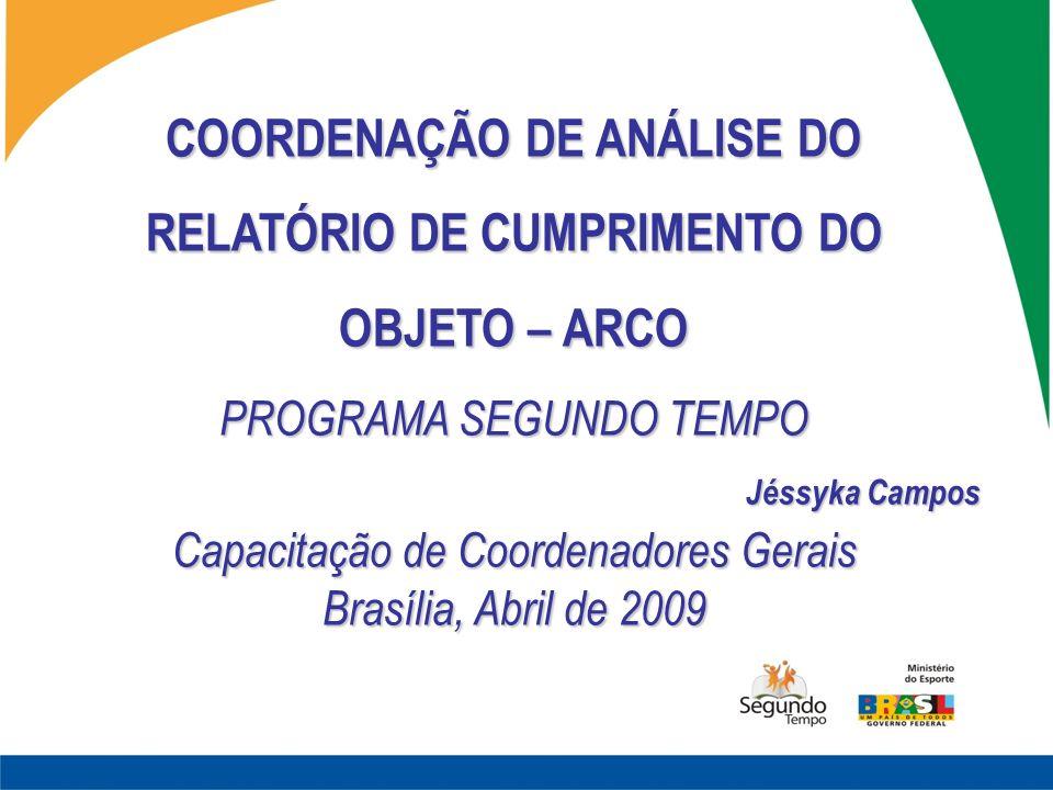 COORDENAÇÃO DE ANÁLISE DO RELATÓRIO DE CUMPRIMENTO DO OBJETO – ARCO PROGRAMA SEGUNDO TEMPO Jéssyka Campos Capacitação de Coordenadores Gerais Brasília, Abril de 2009