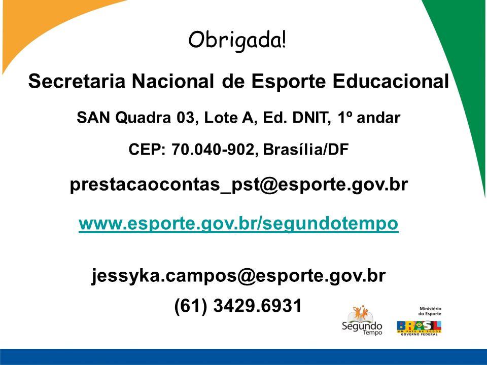 Obrigada! Secretaria Nacional de Esporte Educacional SAN Quadra 03, Lote A, Ed. DNIT, 1º andar CEP: 70.040-902, Brasília/DF prestacaocontas_pst@esport