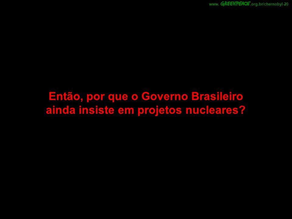 Então, por que o Governo Brasileiro ainda insiste em projetos nucleares?.org.br/chernobyl-20www.