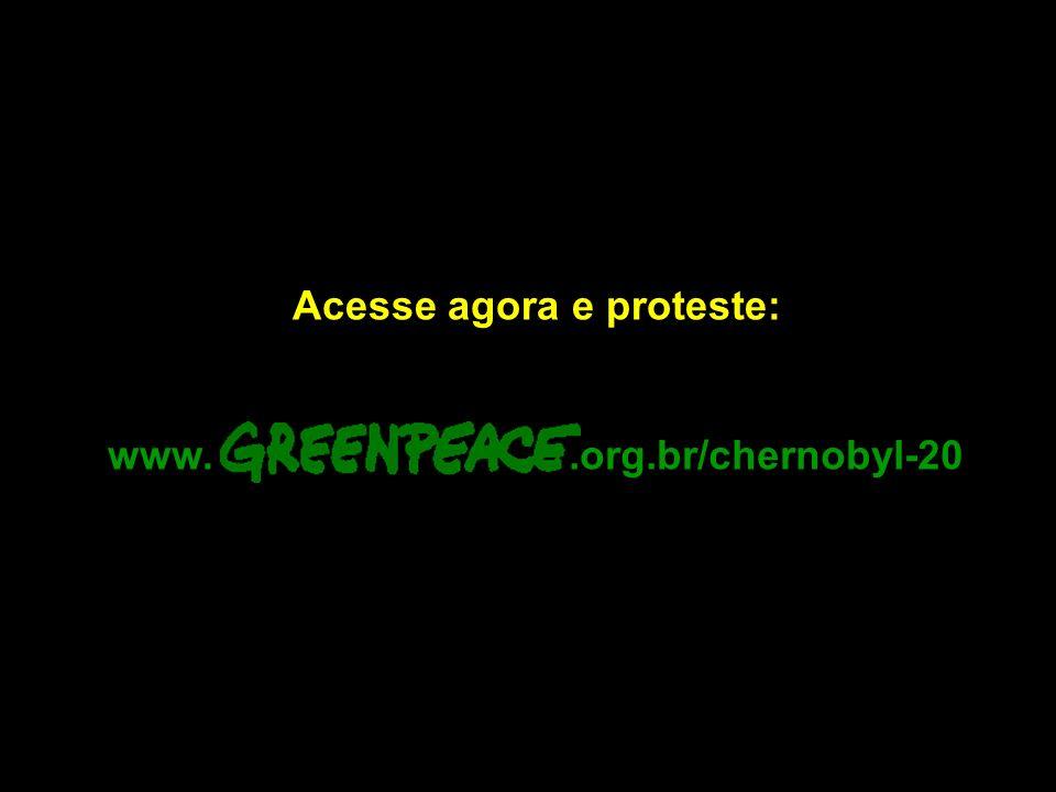Acesse agora e proteste:.org.br/chernobyl-20www.
