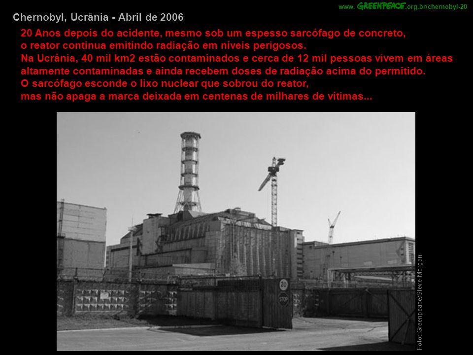 Foto: Greenpeace/Steve Morgan Chernobyl, Ucrânia - Abril de 2006 20 Anos depois do acidente, mesmo sob um espesso sarcófago de concreto, o reator continua emitindo radiação em níveis perigosos.