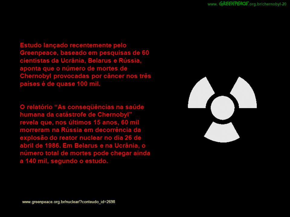 Estudo lançado recentemente pelo Greenpeace, baseado em pesquisas de 60 cientistas da Ucrânia, Belarus e Rússia, aponta que o número de mortes de Chernobyl provocadas por câncer nos três países é de quase 100 mil.