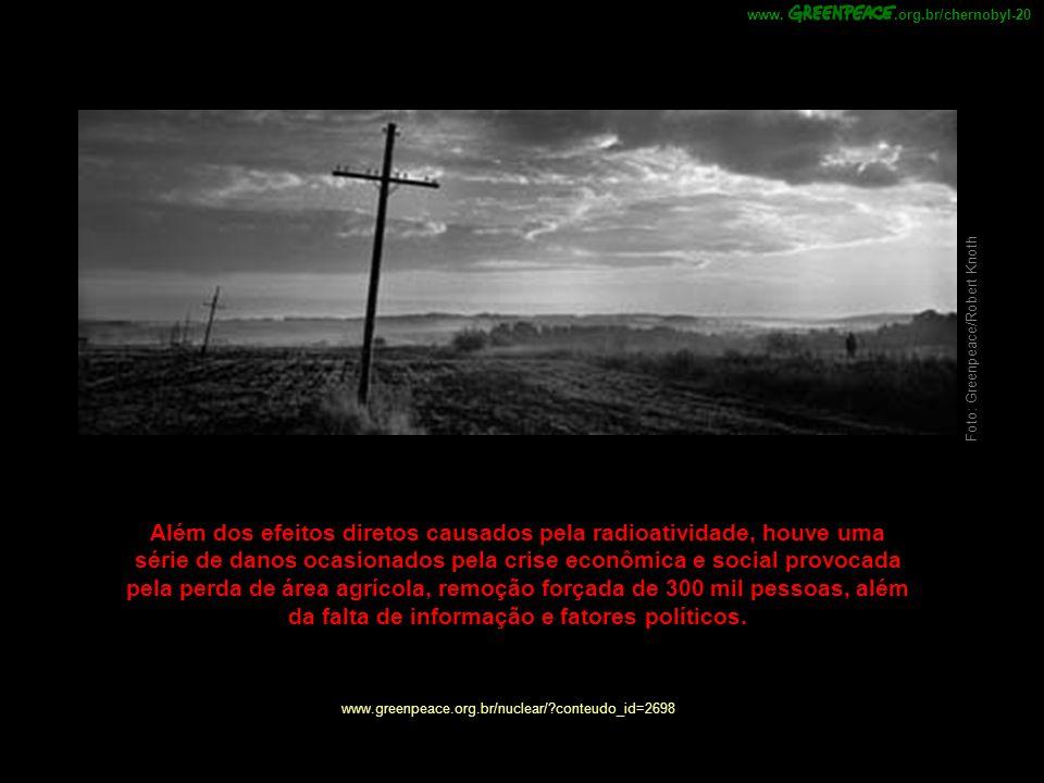 .org.br/chernobyl-20www. www.greenpeace.org.br/nuclear/?conteudo_id=2698 Além dos efeitos diretos causados pela radioatividade, houve uma série de dan