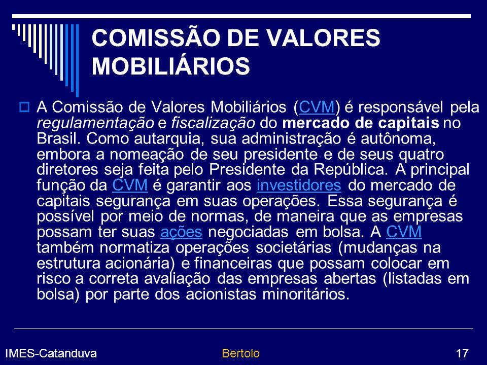 IMES-CatanduvaBertolo 17 COMISSÃO DE VALORES MOBILIÁRIOS A Comissão de Valores Mobiliários (CVM) é responsável pela regulamentação e fiscalização do mercado de capitais no Brasil.