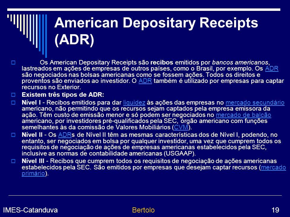 IMES-CatanduvaBertolo 19 American Depositary Receipts (ADR) Os American Depositary Receipts são recibos emitidos por bancos americanos, lastreados em ações de empresas de outros países, como o Brasil, por exemplo.
