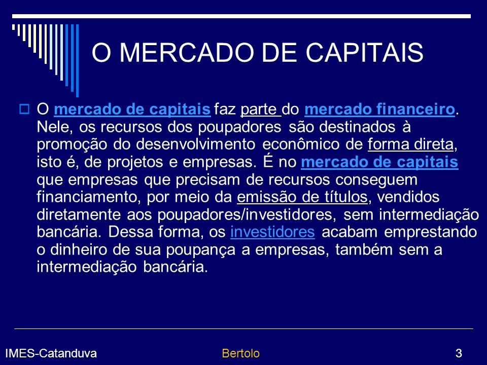 IMES-CatanduvaBertolo 3 O MERCADO DE CAPITAIS O mercado de capitais faz parte do mercado financeiro.