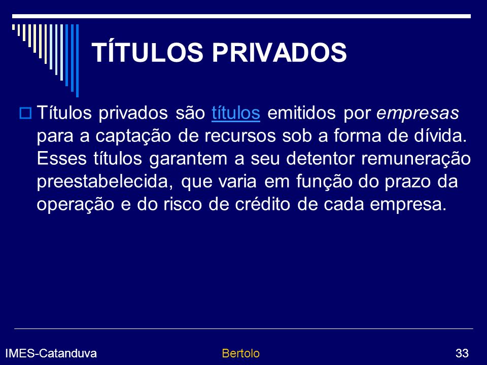IMES-CatanduvaBertolo 33 TÍTULOS PRIVADOS Títulos privados são títulos emitidos por empresas para a captação de recursos sob a forma de dívida.