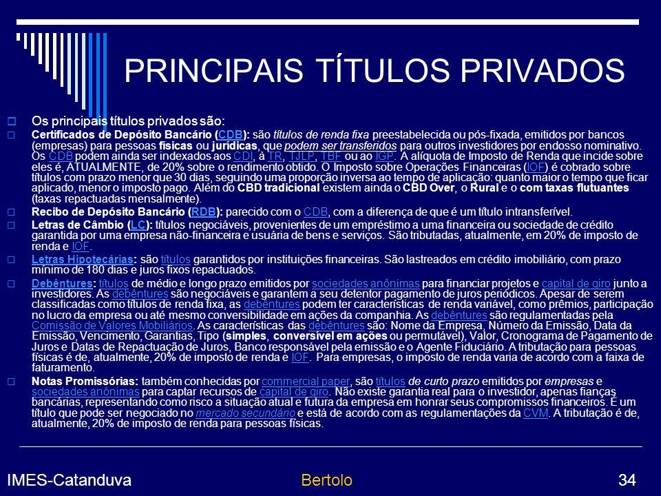 IMES-CatanduvaBertolo 34 PRINCIPAIS TÍTULOS PRIVADOS Os principais títulos privados são: Certificados de Depósito Bancário (CDB): são títulos de renda fixa preestabelecida ou pós-fixada, emitidos por bancos (empresas) para pessoas físicas ou jurídicas, que podem ser transferidos para outros investidores por endosso nominativo.