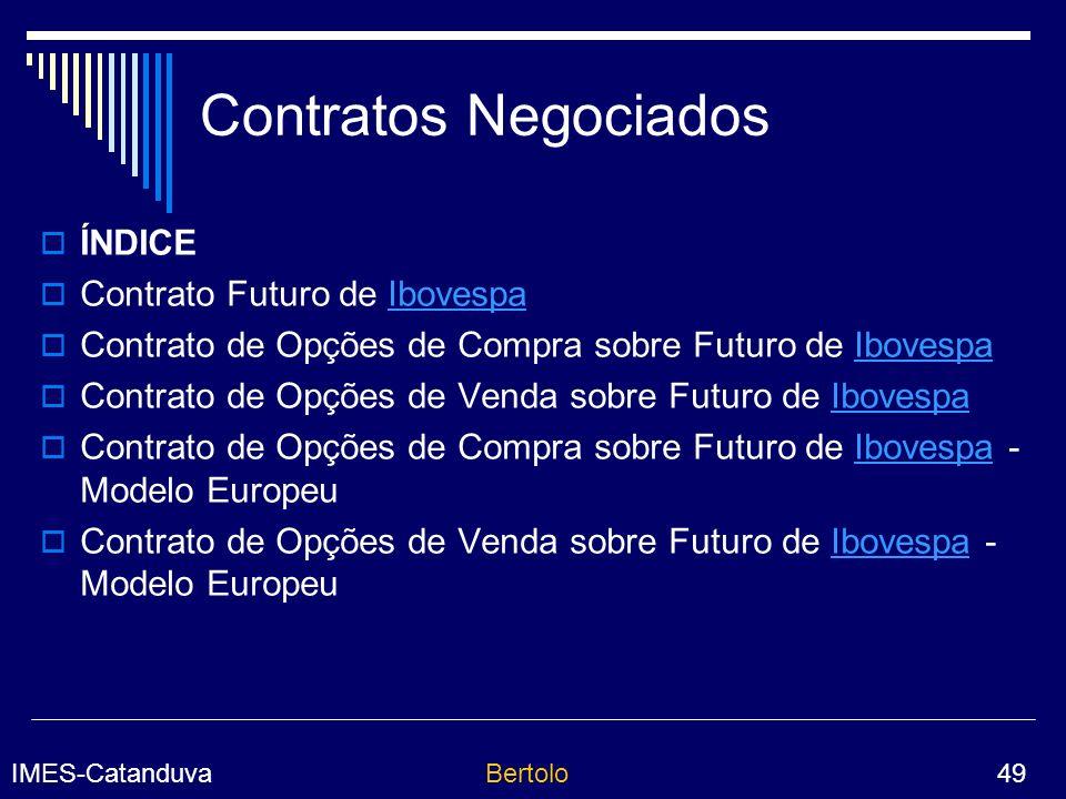 IMES-CatanduvaBertolo 49 Contratos Negociados ÍNDICE Contrato Futuro de IbovespaIbovespa Contrato de Opções de Compra sobre Futuro de IbovespaIbovespa Contrato de Opções de Venda sobre Futuro de IbovespaIbovespa Contrato de Opções de Compra sobre Futuro de Ibovespa - Modelo EuropeuIbovespa Contrato de Opções de Venda sobre Futuro de Ibovespa - Modelo EuropeuIbovespa