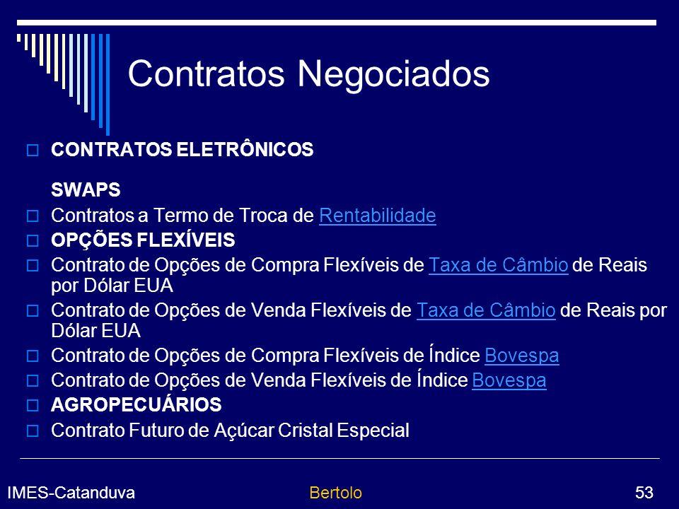IMES-CatanduvaBertolo 53 Contratos Negociados CONTRATOS ELETRÔNICOS SWAPS Contratos a Termo de Troca de RentabilidadeRentabilidade OPÇÕES FLEXÍVEIS Contrato de Opções de Compra Flexíveis de Taxa de Câmbio de Reais por Dólar EUATaxa de Câmbio Contrato de Opções de Venda Flexíveis de Taxa de Câmbio de Reais por Dólar EUATaxa de Câmbio Contrato de Opções de Compra Flexíveis de Índice BovespaBovespa Contrato de Opções de Venda Flexíveis de Índice BovespaBovespa AGROPECUÁRIOS Contrato Futuro de Açúcar Cristal Especial
