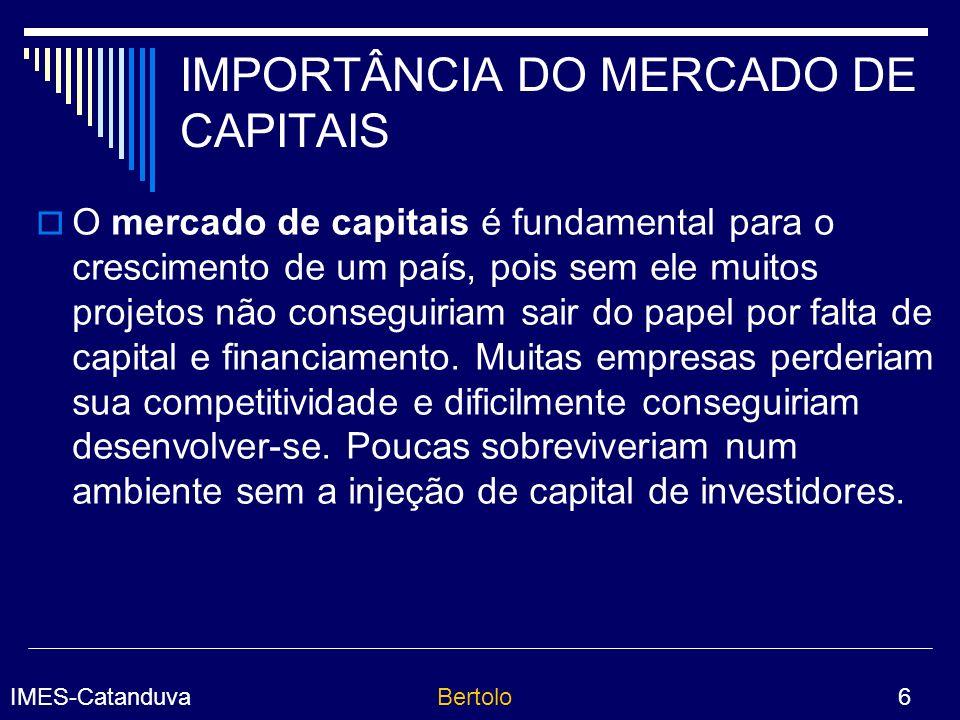 IMES-CatanduvaBertolo 6 IMPORTÂNCIA DO MERCADO DE CAPITAIS O mercado de capitais é fundamental para o crescimento de um país, pois sem ele muitos projetos não conseguiriam sair do papel por falta de capital e financiamento.