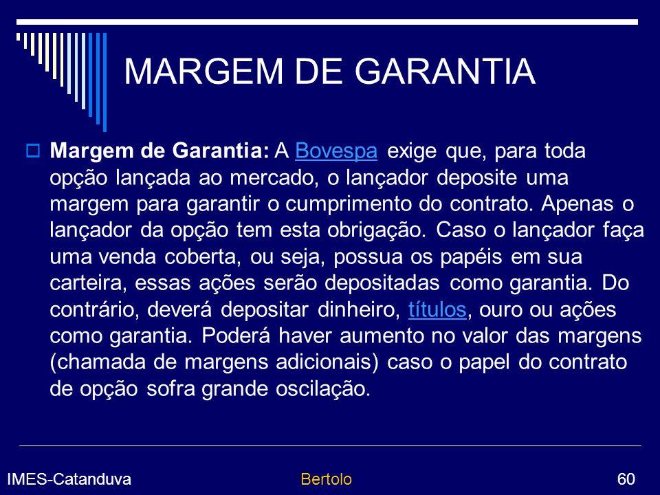 IMES-CatanduvaBertolo 60 MARGEM DE GARANTIA Margem de Garantia: A Bovespa exige que, para toda opção lançada ao mercado, o lançador deposite uma margem para garantir o cumprimento do contrato.