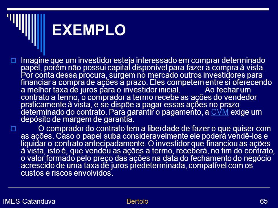IMES-CatanduvaBertolo 65 EXEMPLO Imagine que um investidor esteja interessado em comprar determinado papel, porém não possui capital disponível para fazer a compra à vista.