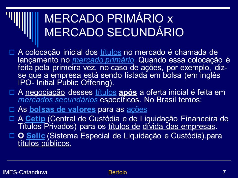 IMES-CatanduvaBertolo 7 MERCADO PRIMÁRIO x MERCADO SECUNDÁRIO A colocação inicial dos títulos no mercado é chamada de lançamento no mercado primário.
