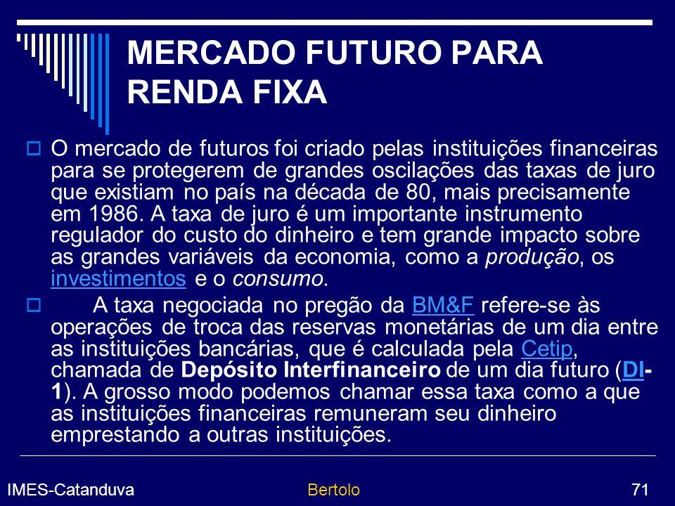 IMES-CatanduvaBertolo 71 MERCADO FUTURO PARA RENDA FIXA O mercado de futuros foi criado pelas instituições financeiras para se protegerem de grandes oscilações das taxas de juro que existiam no país na década de 80, mais precisamente em 1986.