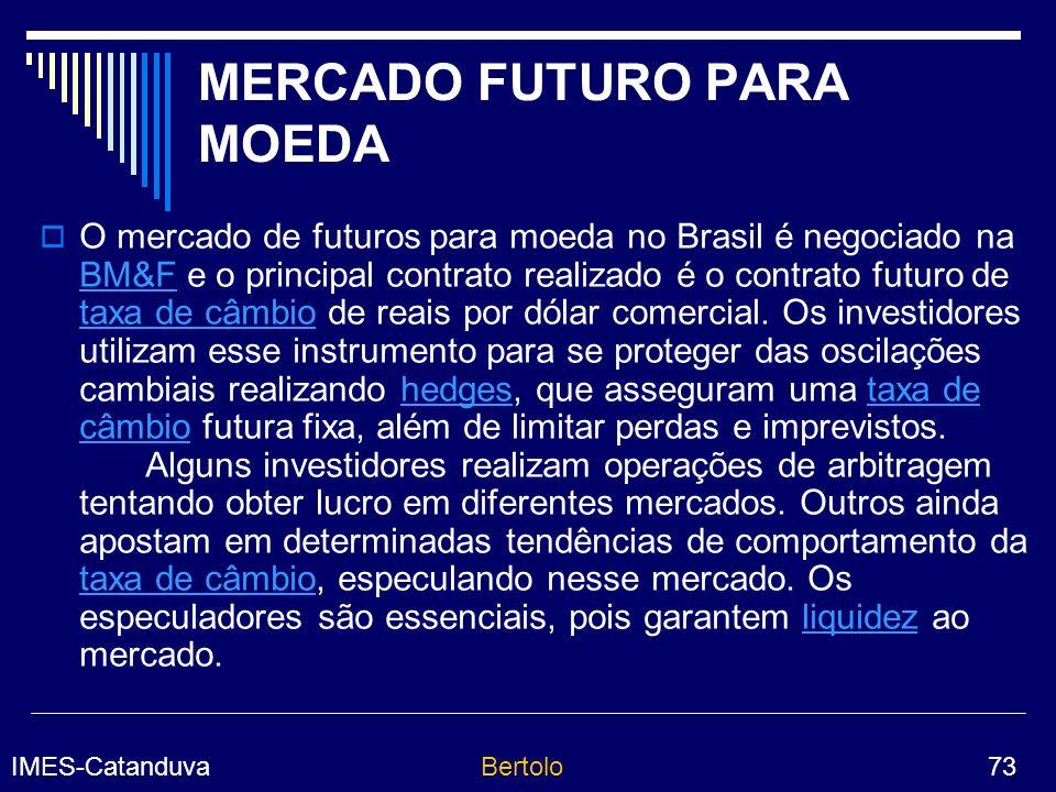 IMES-CatanduvaBertolo 73 MERCADO FUTURO PARA MOEDA O mercado de futuros para moeda no Brasil é negociado na BM&F e o principal contrato realizado é o contrato futuro de taxa de câmbio de reais por dólar comercial.