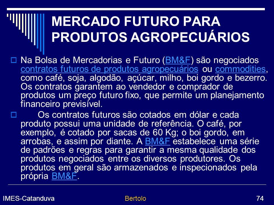 IMES-CatanduvaBertolo 74 MERCADO FUTURO PARA PRODUTOS AGROPECUÁRIOS Na Bolsa de Mercadorias e Futuro (BM&F) são negociados contratos futuros de produtos agropecuários ou commodities, como café, soja, algodão, açúcar, milho, boi gordo e bezerro.