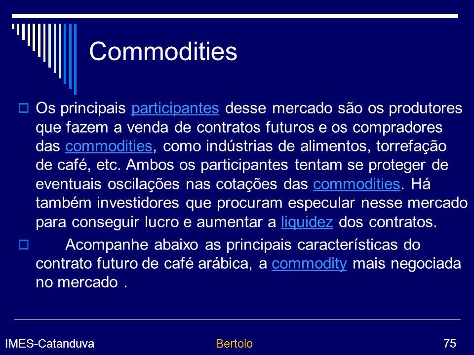 IMES-CatanduvaBertolo 75 Commodities Os principais participantes desse mercado são os produtores que fazem a venda de contratos futuros e os compradores das commodities, como indústrias de alimentos, torrefação de café, etc.