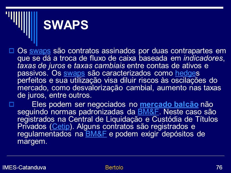 IMES-CatanduvaBertolo 76 SWAPS Os swaps são contratos assinados por duas contrapartes em que se dá a troca de fluxo de caixa baseada em indicadores, taxas de juros e taxas cambiais entre contas de ativos e passivos.