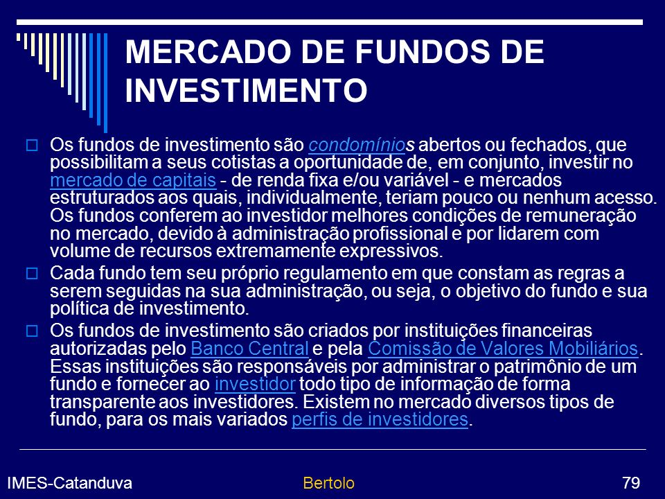 IMES-CatanduvaBertolo 79 MERCADO DE FUNDOS DE INVESTIMENTO Os fundos de investimento são condomínios abertos ou fechados, que possibilitam a seus cotistas a oportunidade de, em conjunto, investir no mercado de capitais - de renda fixa e/ou variável - e mercados estruturados aos quais, individualmente, teriam pouco ou nenhum acesso.
