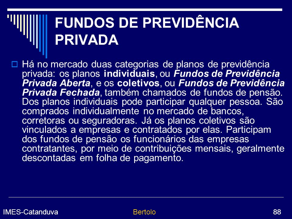 IMES-CatanduvaBertolo 88 FUNDOS DE PREVIDÊNCIA PRIVADA Há no mercado duas categorias de planos de previdência privada: os planos individuais, ou Fundos de Previdência Privada Aberta, e os coletivos, ou Fundos de Previdência Privada Fechada, também chamados de fundos de pensão.
