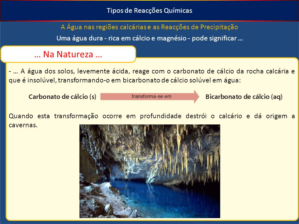 Tipos de Reacções Químicas A Água nas regiões calcárias e as Reacções de Precipitação Uma água dura - rica em cálcio e magnésio - pode significar … … Na Natureza … - … A água dos solos, levemente ácida, reage com o carbonato de cálcio da rocha calcária e que é insolúvel, transformando-o em bicarbonato de cálcio solúvel em água: Quando esta transformação ocorre em profundidade destrói o calcário e dá origem a cavernas.