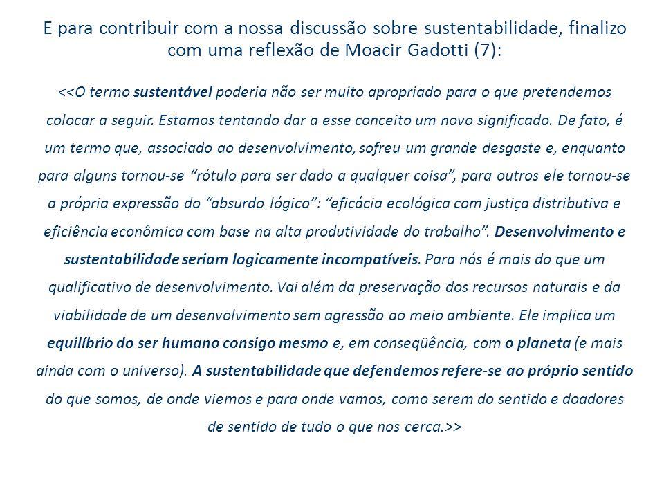 E para contribuir com a nossa discussão sobre sustentabilidade, finalizo com uma reflexão de Moacir Gadotti (7): >