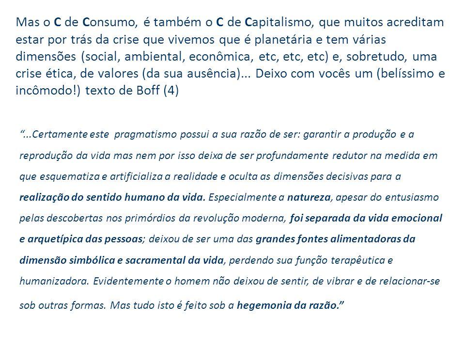 Mas o C de Consumo, é também o C de Capitalismo, que muitos acreditam estar por trás da crise que vivemos que é planetária e tem várias dimensões (social, ambiental, econômica, etc, etc, etc) e, sobretudo, uma crise ética, de valores (da sua ausência)...