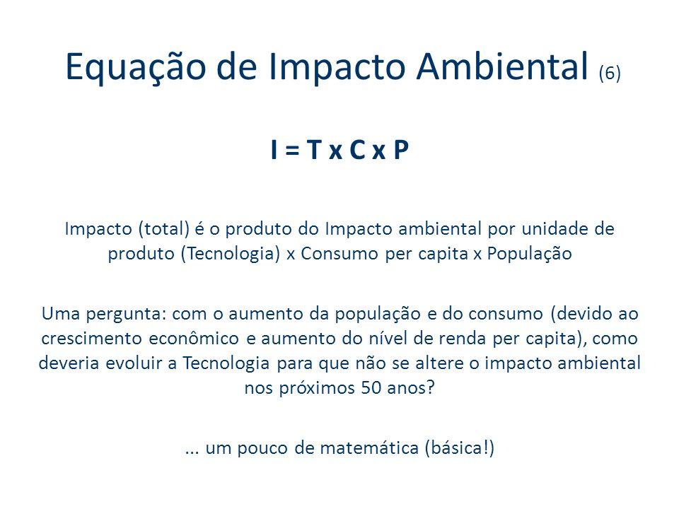 Equação de Impacto Ambiental (6) I = T x C x P Impacto (total) é o produto do Impacto ambiental por unidade de produto (Tecnologia) x Consumo per capita x População Uma pergunta: com o aumento da população e do consumo (devido ao crescimento econômico e aumento do nível de renda per capita), como deveria evoluir a Tecnologia para que não se altere o impacto ambiental nos próximos 50 anos ...