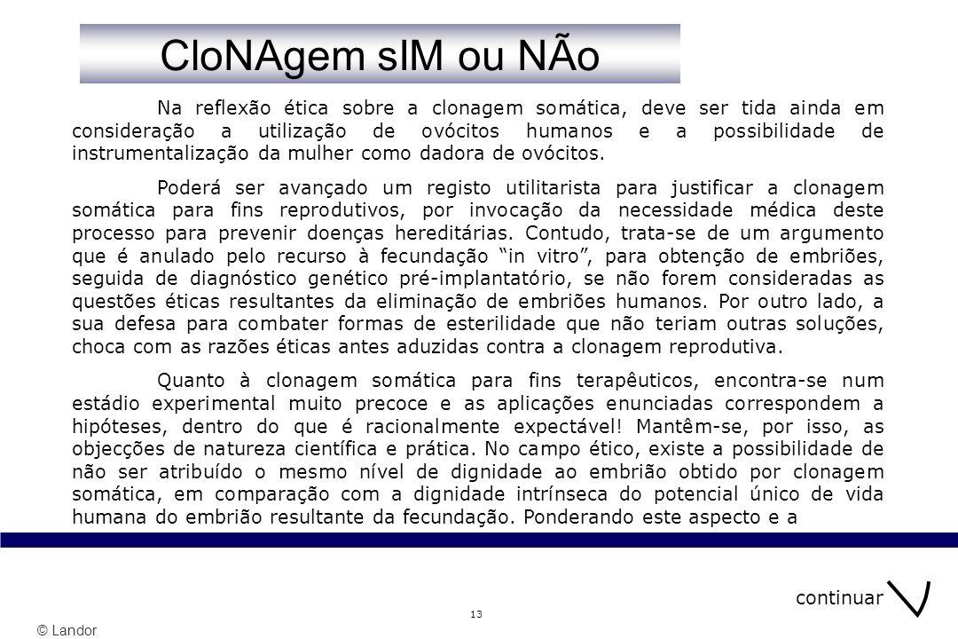 © Landor 13 Na reflexão ética sobre a clonagem somática, deve ser tida ainda em consideração a utilização de ovócitos humanos e a possibilidade de instrumentalização da mulher como dadora de ovócitos.
