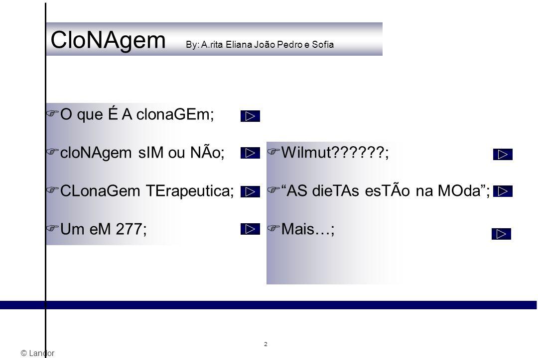 © Landor 2 CloNAgem By: A.rita Eliana João Pedro e Sofia O que É A clonaGEm; cloNAgem sIM ou NÃo; CLonaGem TErapeutica; Um eM 277; Wilmut??????; AS di