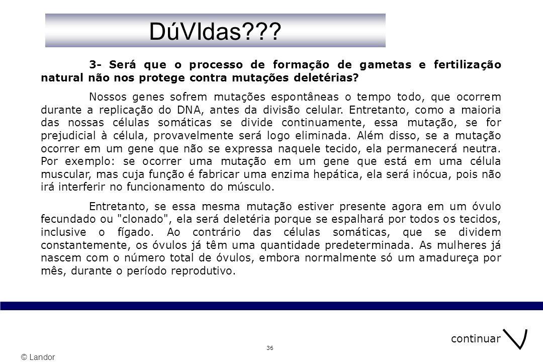 © Landor 36 3- Será que o processo de formação de gametas e fertilização natural não nos protege contra mutações deletérias? Nossos genes sofrem mutaç