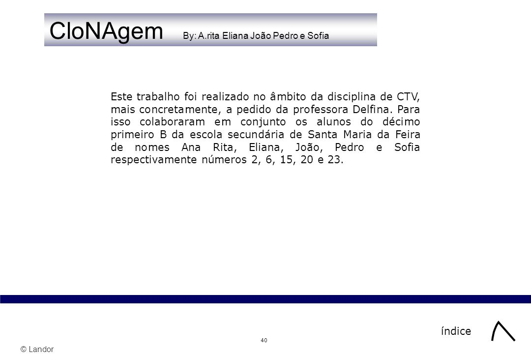 © Landor 40 CloNAgem By: A.rita Eliana João Pedro e Sofia índice Este trabalho foi realizado no âmbito da disciplina de CTV, mais concretamente, a pedido da professora Delfina.