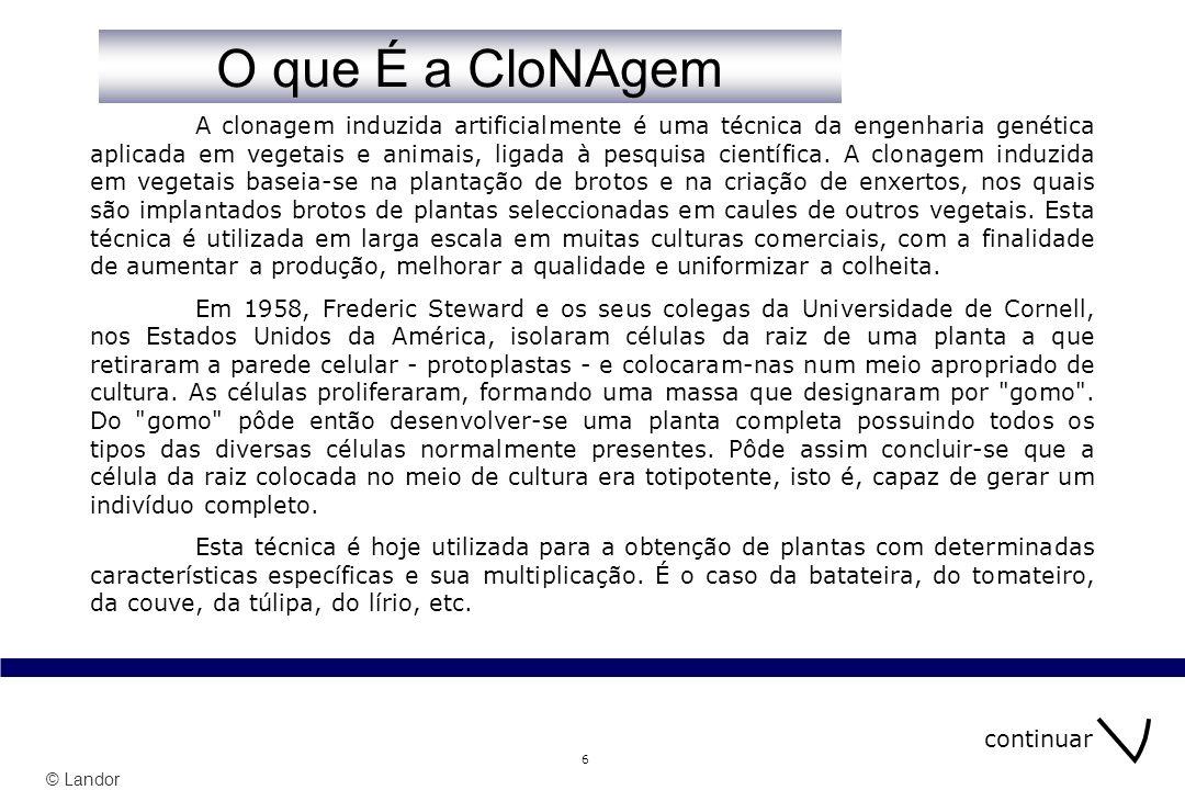 © Landor 6 A clonagem induzida artificialmente é uma técnica da engenharia genética aplicada em vegetais e animais, ligada à pesquisa científica. A cl