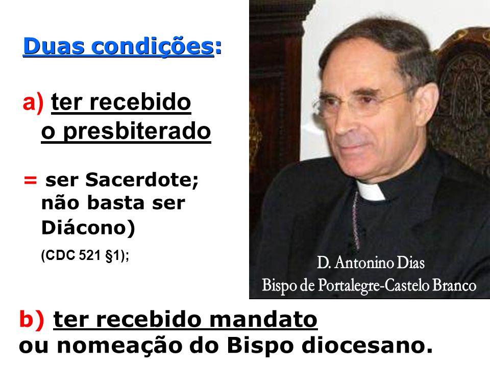 Duas condições: a) ter recebido o presbiterado = ser Sacerdote; não basta ser Diácono) (CDC 521 §1); b) ter recebido mandato ou nomeação do Bispo diocesano.
