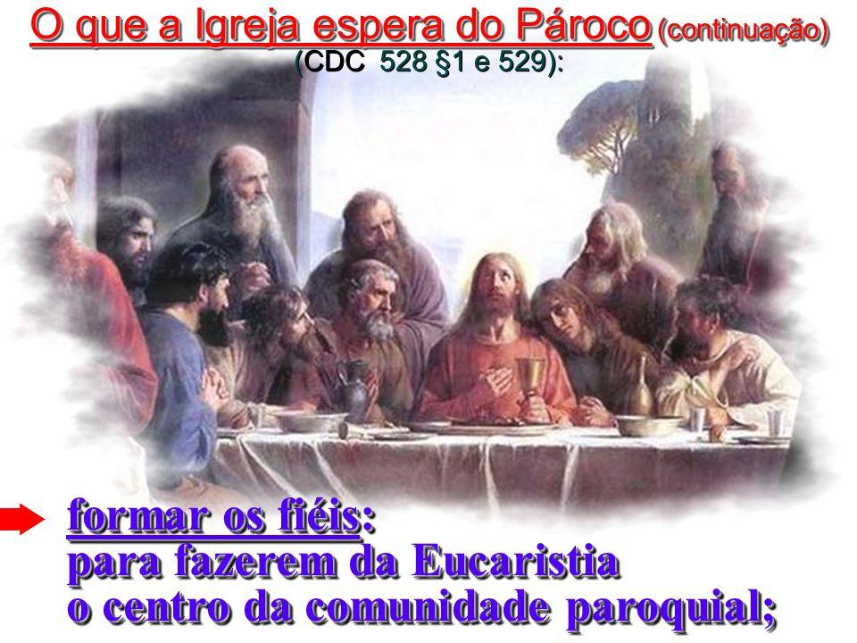 formar os fiéis: para fazerem da Eucaristia o centro da comunidade paroquial; O que a Igreja espera do Pároco (continuação) O que a Igreja espera do Pároco (continuação) (CDC 528 §1 e 529):