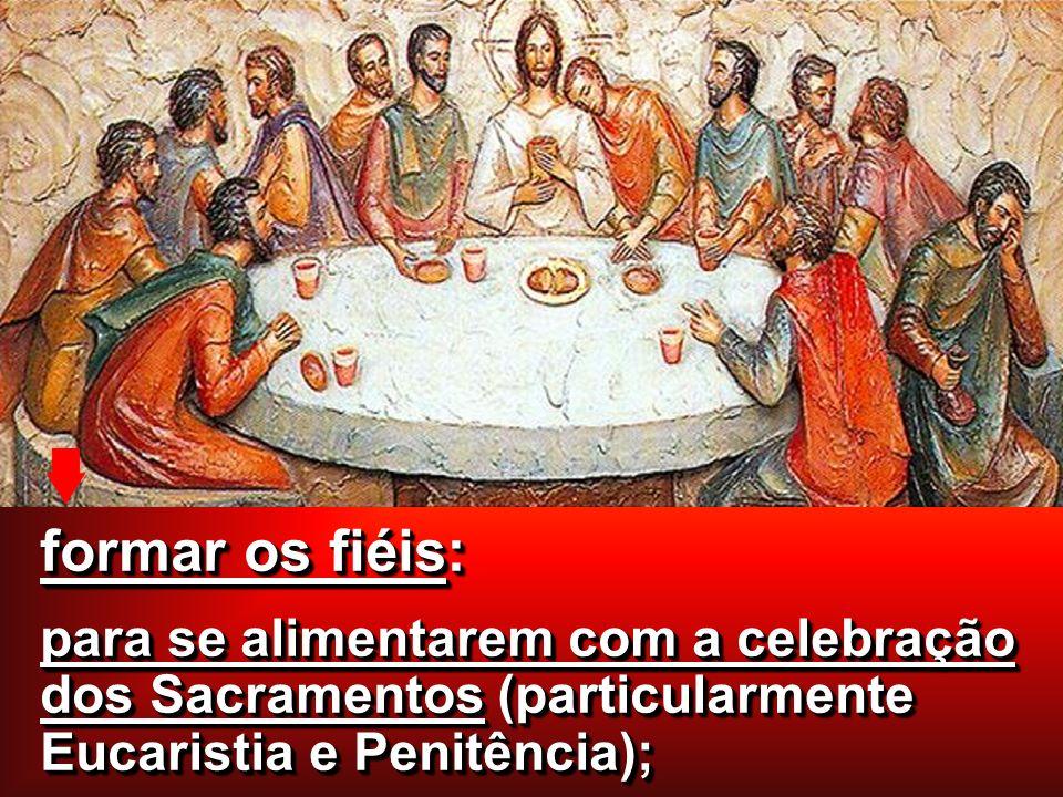 formar os fiéis: para se alimentarem com a celebração dos Sacramentos (particularmente Eucaristia e Penitência); formar os fiéis: para se alimentarem com a celebração dos Sacramentos (particularmente Eucaristia e Penitência);