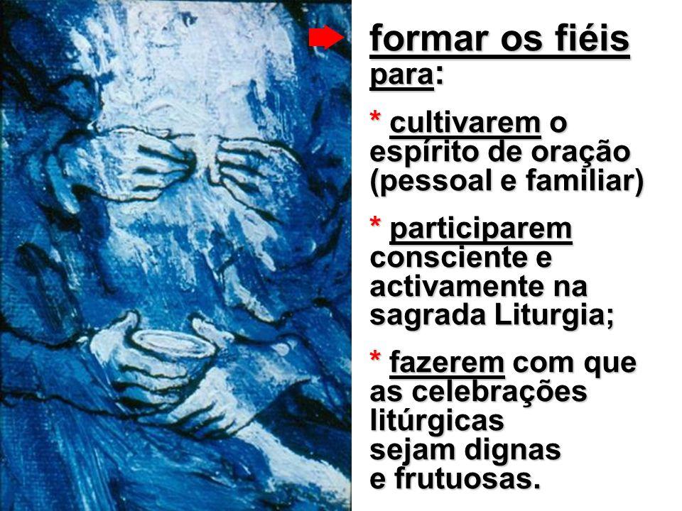 formar os fiéis para : * cultivarem o espírito de oração (pessoal e familiar) * participarem consciente e activamente na sagrada Liturgia; * fazerem com que as celebrações litúrgicas sejam dignas e frutuosas.