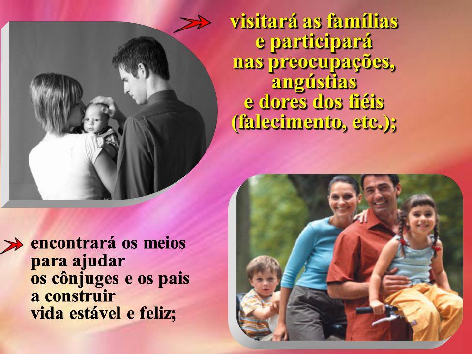 visitará as famílias e participará nas preocupações, angústias e dores dos fiéis (falecimento, etc.); encontrará os meios para ajudar os cônjuges e os pais a construir vida estável e feliz;