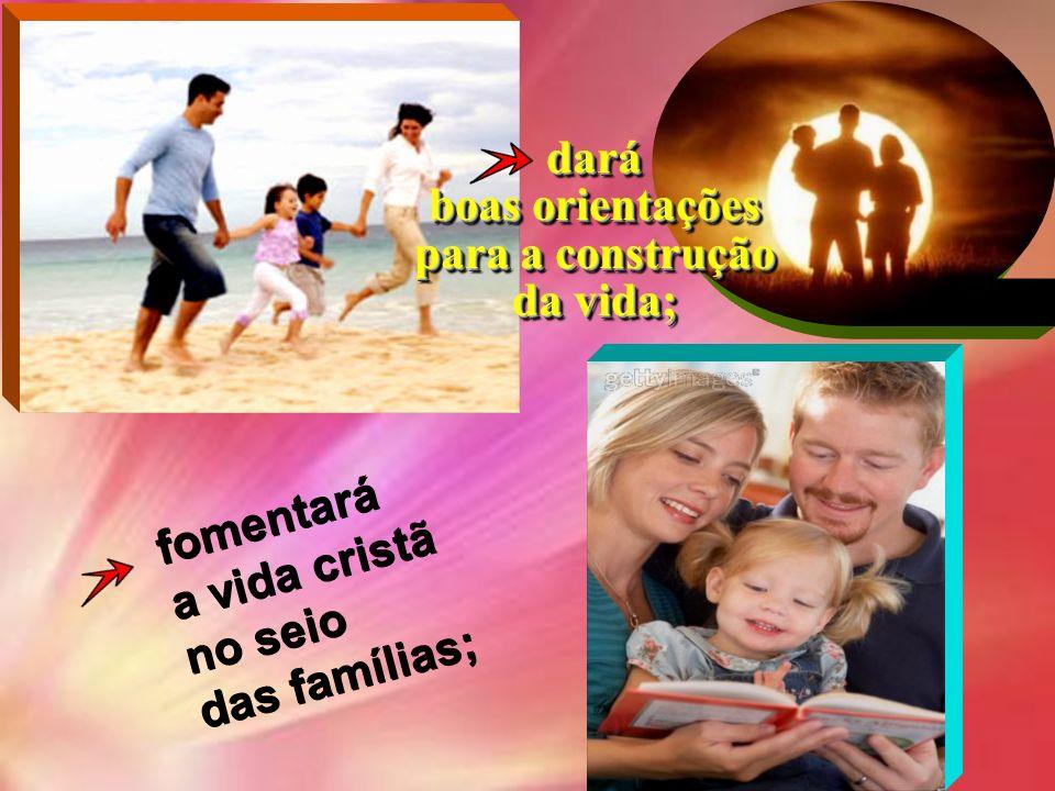 dará boas orientações para a construção da vida; fomentará a vida cristã no seio das famílias;