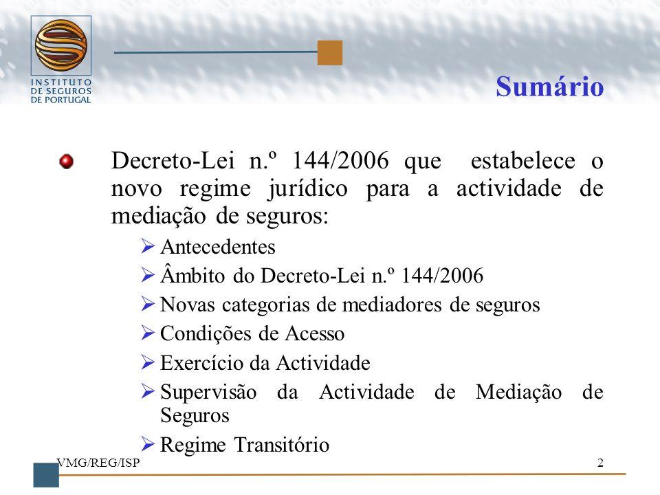 VMG/REG/ISP2 Sumário Decreto-Lei n.º 144/2006 que estabelece o novo regime jurídico para a actividade de mediação de seguros: Antecedentes Âmbito do D