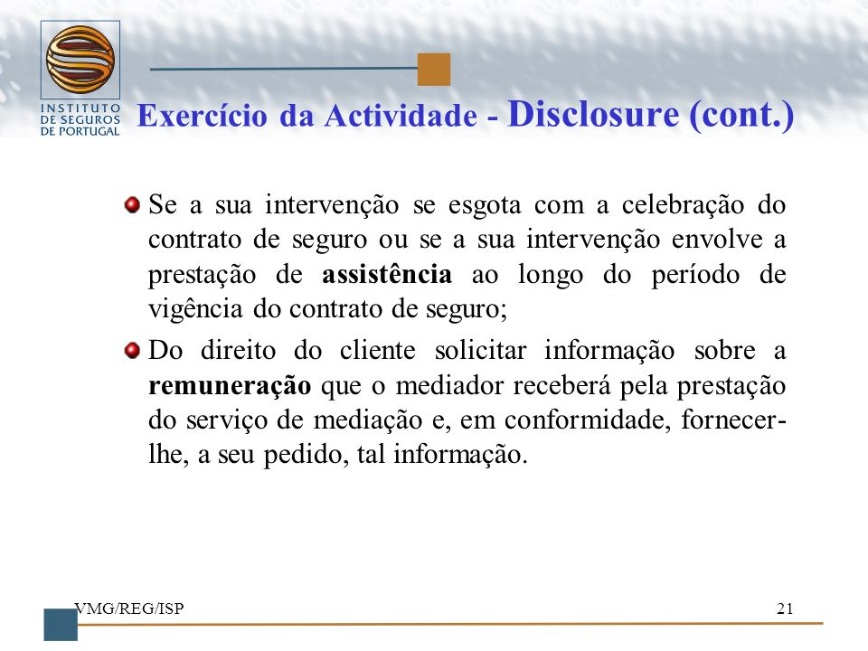 VMG/REG/ISP21 Exercício da Actividade - Disclosure (cont.) Se a sua intervenção se esgota com a celebração do contrato de seguro ou se a sua intervenç