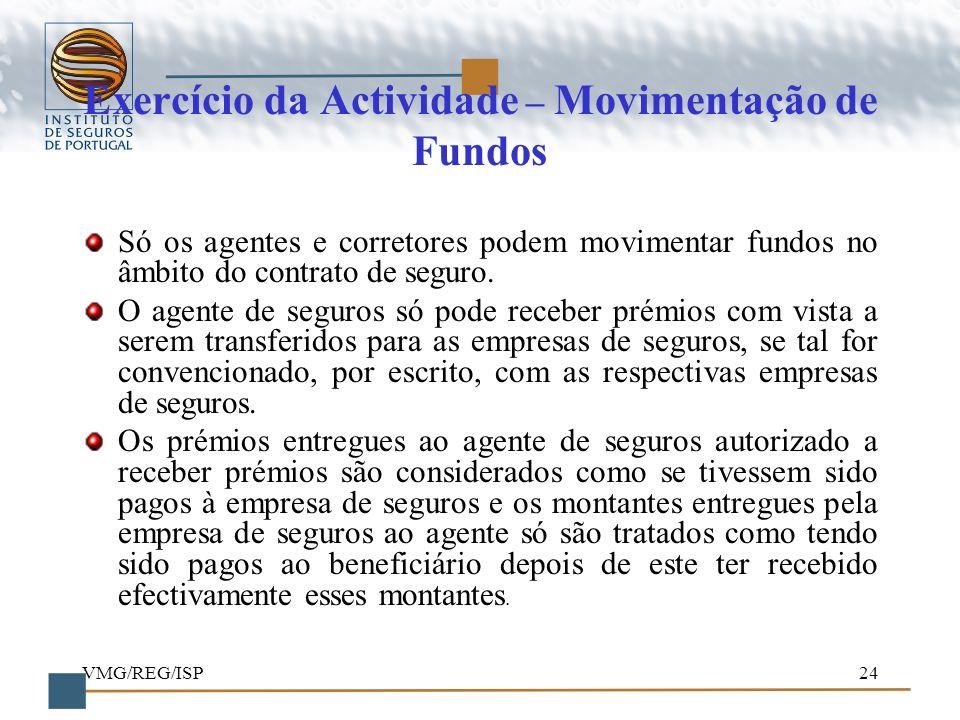 VMG/REG/ISP24 Exercício da Actividade – Movimentação de Fundos Só os agentes e corretores podem movimentar fundos no âmbito do contrato de seguro. O a