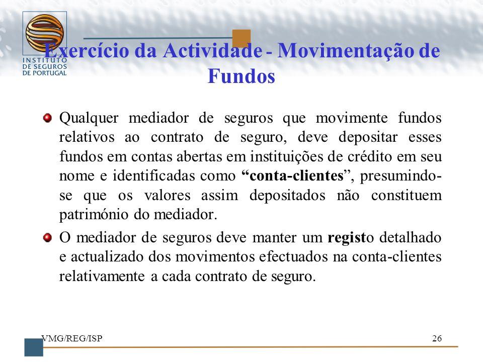 VMG/REG/ISP26 Exercício da Actividade - Movimentação de Fundos Qualquer mediador de seguros que movimente fundos relativos ao contrato de seguro, deve