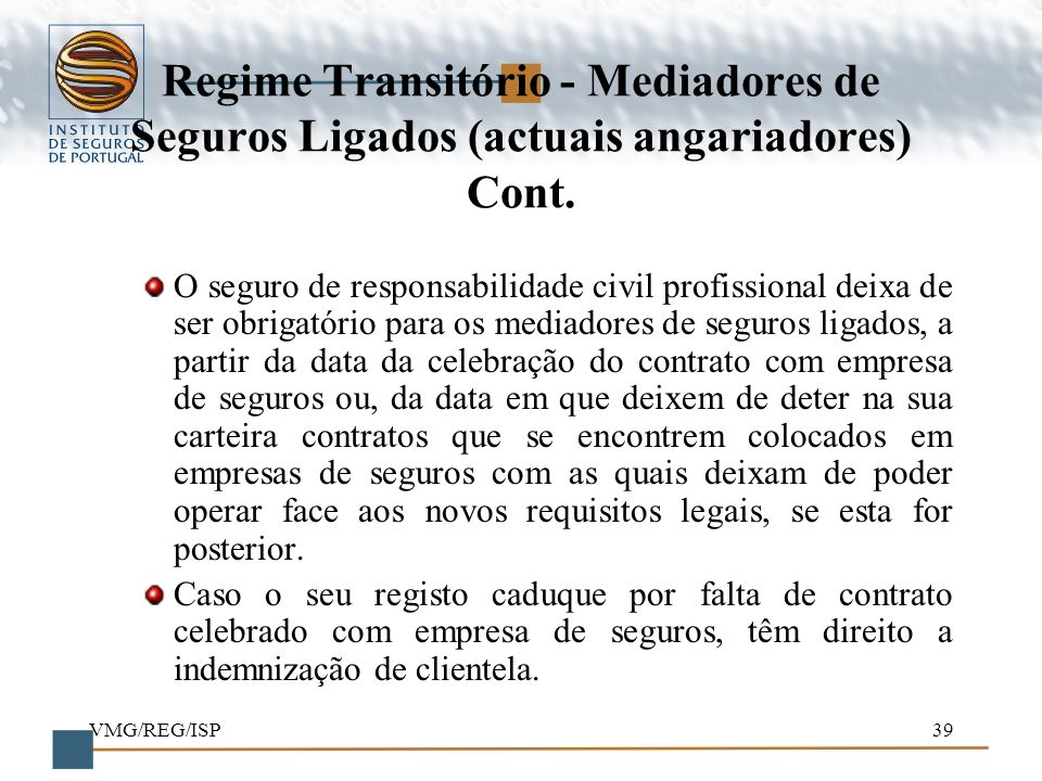 VMG/REG/ISP39 Regime Transitório - Mediadores de Seguros Ligados (actuais angariadores) Cont. O seguro de responsabilidade civil profissional deixa de